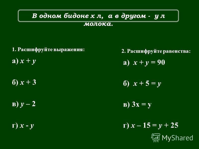 В одном бидоне х л, а в другом - у л молока. 1. Расшифруйте выражения: а) х + у б) x + 3 в) y – 2 г) x - y 2. Расшифруйте равенства: а) х + у = 90 б) x + 5 = y в) 3x = y г) x – 15 = y + 25