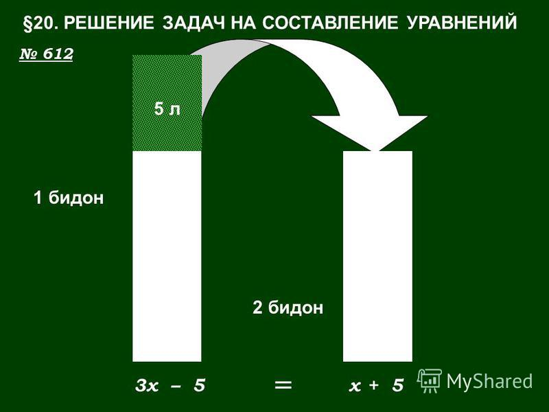 1 бидон 2 бидон x3x 5 л – 5+ 5 = §20. РЕШЕНИЕ ЗАДАЧ НА СОСТАВЛЕНИЕ УРАВНЕНИЙ 612