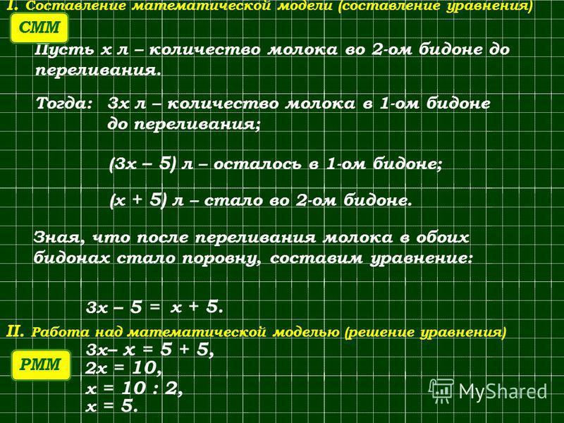 Пусть x л – количество молока во 2-ом бидоне до переливания. 3x 3x л – количество молока в 1-ом бидоне до переливания; (3x – 5) л – осталось в 1-ом бидоне; (x (x + 5) л – стало во 2-ом бидоне. Зная, что после переливания молока в обоих бидонах стало