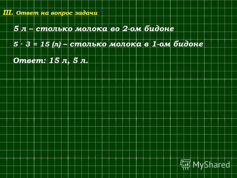 III. Ответ на вопрос задачи 5 л – столько молока во 2-ом бидоне 5 · 3 = 15 (л) – столько молока в 1-ом бидоне Ответ: 15 л, 5 л.