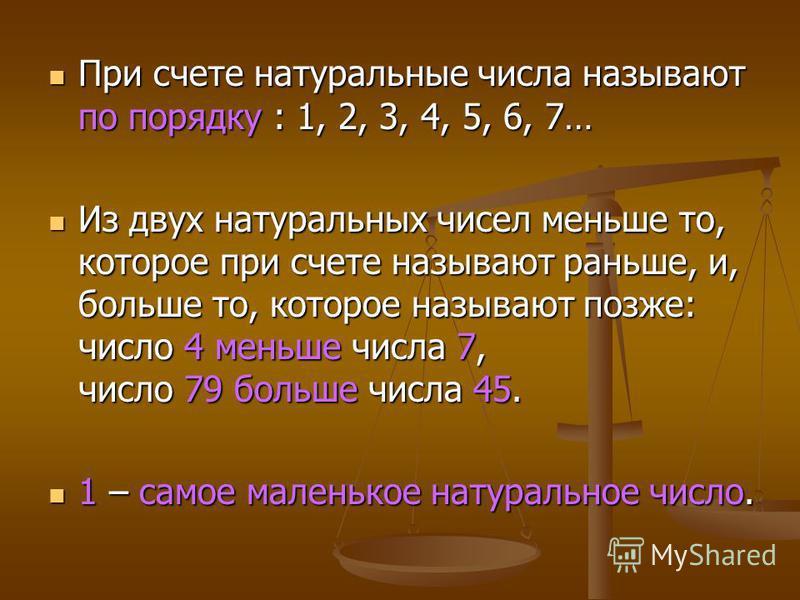 При счете натуральные числа называют по порядку : 1, 2, 3, 4, 5, 6, 7… Из двух натуральных чисел меньше то, которое при счете называют раньше, и, больше то, которое называют позже: число 4 меньше числа 7, число 79 больше числа 45. 1 – самое маленькое