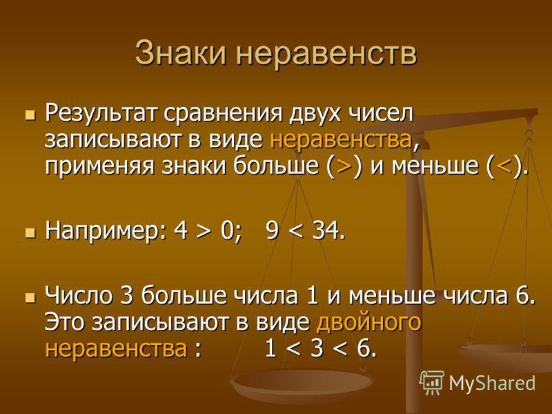 Знаки неравенств Результат сравнения двух чисел записывают в виде неравенства, применяя знаки больше (>) и меньше (<). Например: 4 > 0; 9 < 34. Число 3 больше числа 1 и меньше числа 6. Это записывают в виде двойного неравенства : 1 < 3 < 6.