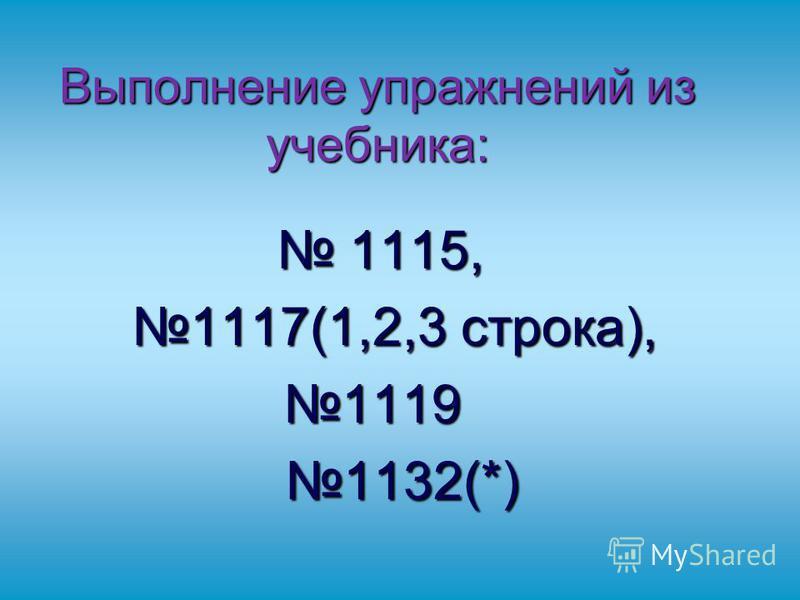 Выполнение упражнений из учебника: 1115, 1115, 1117(1,2,3 строка), 1117(1,2,3 строка),1119 1132(*) 1132(*)