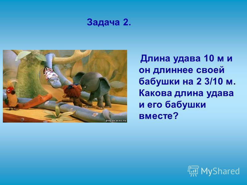 Задача 2. Длина удава 10 м и он длиннее своей бабушки на 2 3/10 м. Какова длина удава и его бабушки вместе?
