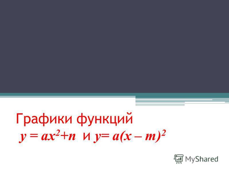 Графики функций у = ах 2 +n и y= a(x – m) 2