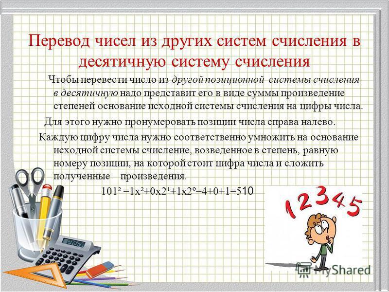 Перевод чисел из других систем счисления в десятичную систему счисления Чтобы перевести число из другой позиционной системы счисления в десятичную надо представит его в виде суммы произведение степеней основание исходной системы счисления на цифры чи