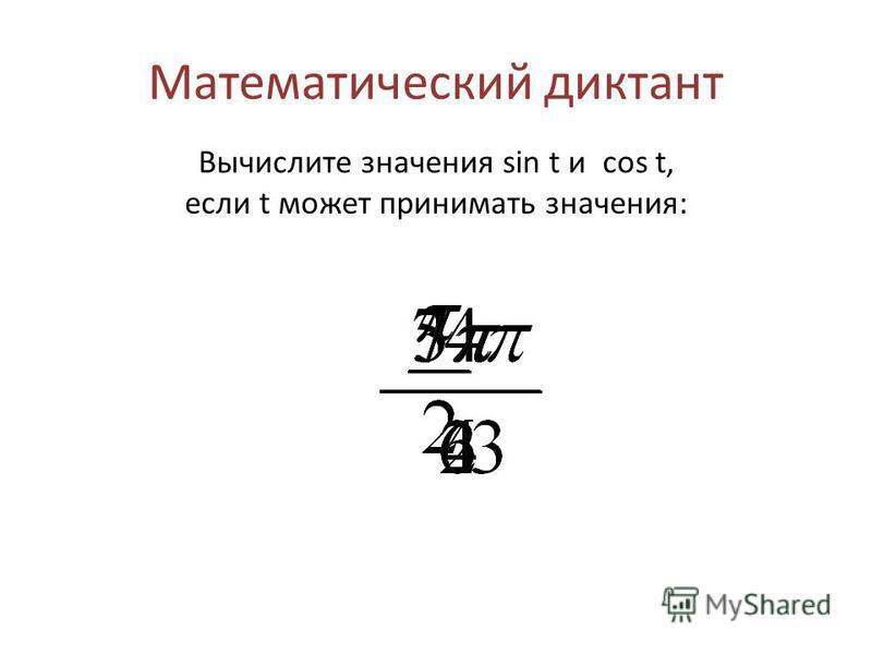 Математический диктант Вычислите значения sin t и cos t, если t может принимать значения: