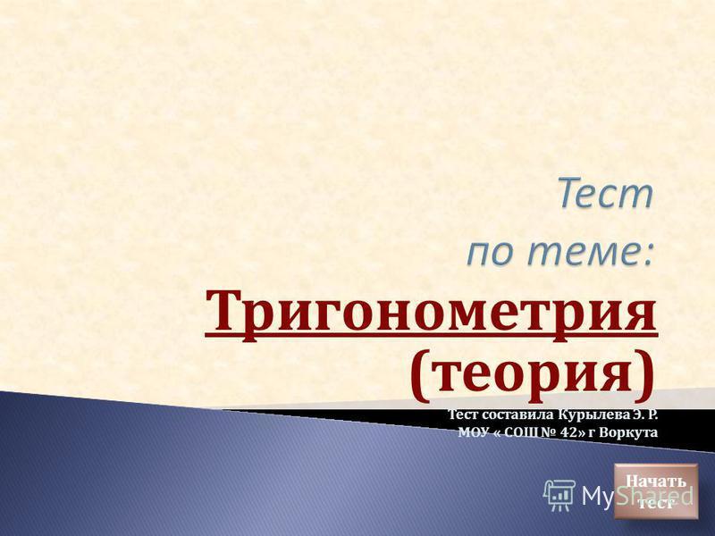 Тригонометрия (теория) Тест составила Курылева Э. Р. МОУ « СОШ 42» г Воркута Начать тест