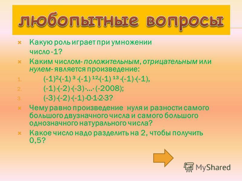 Какую роль играет при умножении число -1? Каким числом- положительным, отрицательным или нулем- является произведение: 1. (-1)²·(-1) ³ ·(-1) ¹²·(-1) ¹³ ·(-1) ·(-1), 2. (-1) ·(-2) ·(-3) ·…· (-2008); 3. (-3) ·(-2) ·(-1) ·0·1·2·3? Чему равно произведени