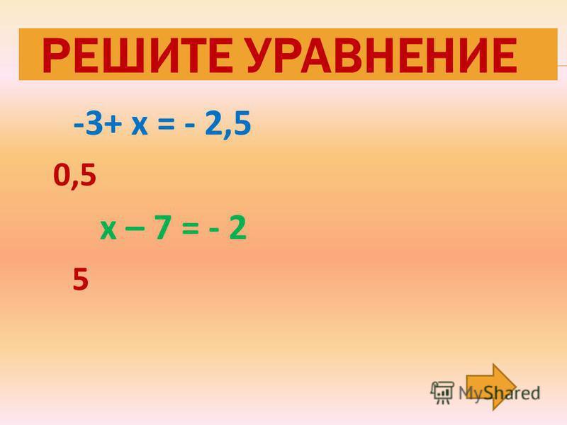 -3+ х = - 2,5 0,5 х – 7 = - 2 5