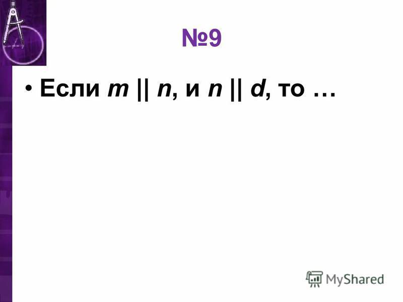 9 Если m || n, и n || d, то …