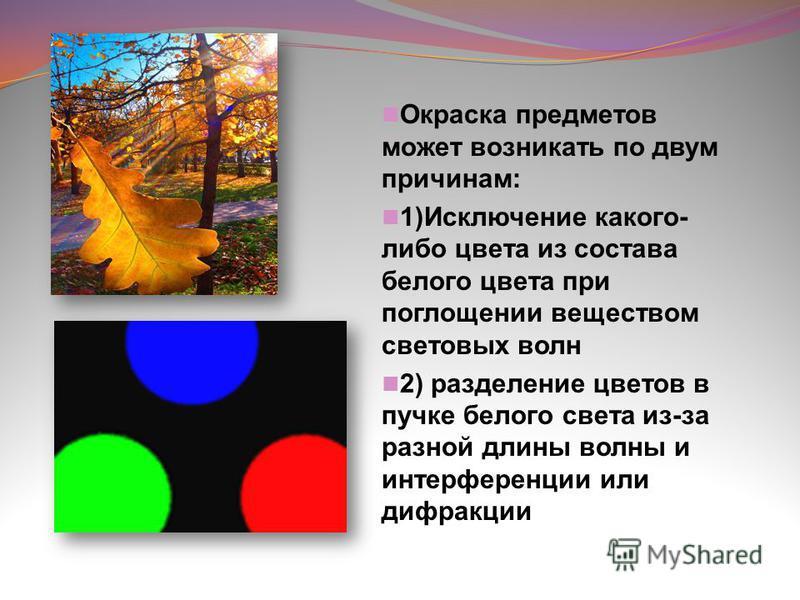 Окраска предметов может возникать по двум причинам: 1)Исключение какого- либо цвета из состава белого цвета при поглощении веществом световых волн 2) разделение цветов в пучке белого света из-за разной длины волны и интерференции или дифракции