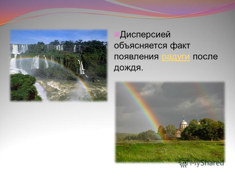 Дисперсией объясняется факт появления радуги после дождя.радуги