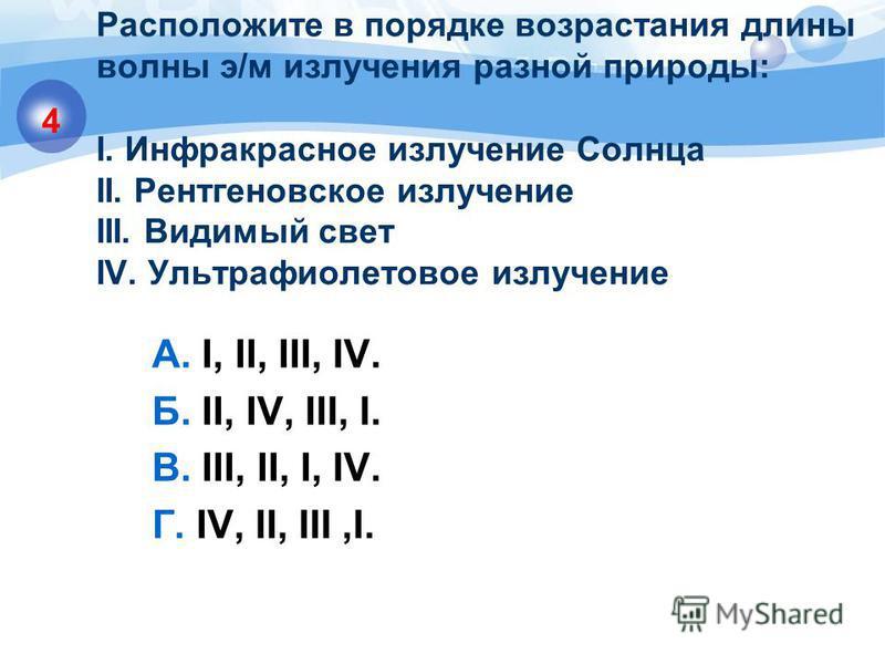 Расположите в порядке возрастания длины волны э/м излучения разной природы: I. Инфракрасное излучение Солнца II. Рентгеновское излучение III. Видимый свет IV. Ультрафиолетовое излучение А. I, II, III, IV. Б. II, IV, III, I. В. III, II, I, IV. Г. IV,