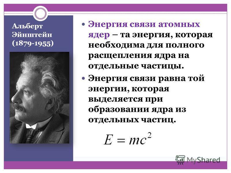 Альберт Эйнштейн (1879-1955) Энергия связи атомных ядер – та энергия, которая необходима для полного расщепления ядра на отдельные частицы. Энергия связи равна той энергии, которая выделяется при образовании ядра из отдельных частиц.