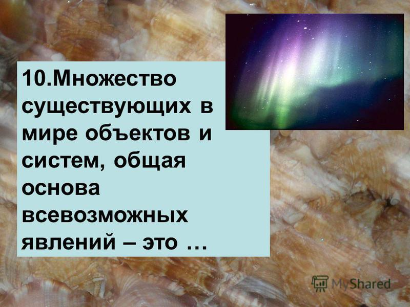 10. Множество существующих в мире объектов и систем, общая основа всевозможных явлений – это …