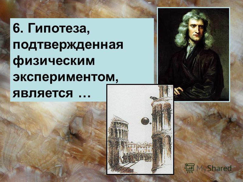 6. Гипотеза, подтвержденная физическим экспериментом, является …