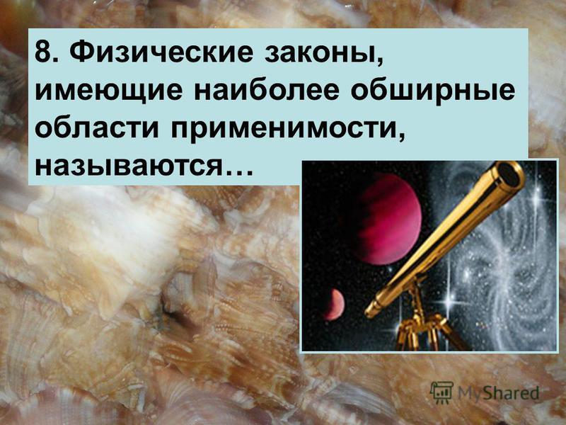 8. Физические законы, имеющие наиболее обширные области применимости, называются…