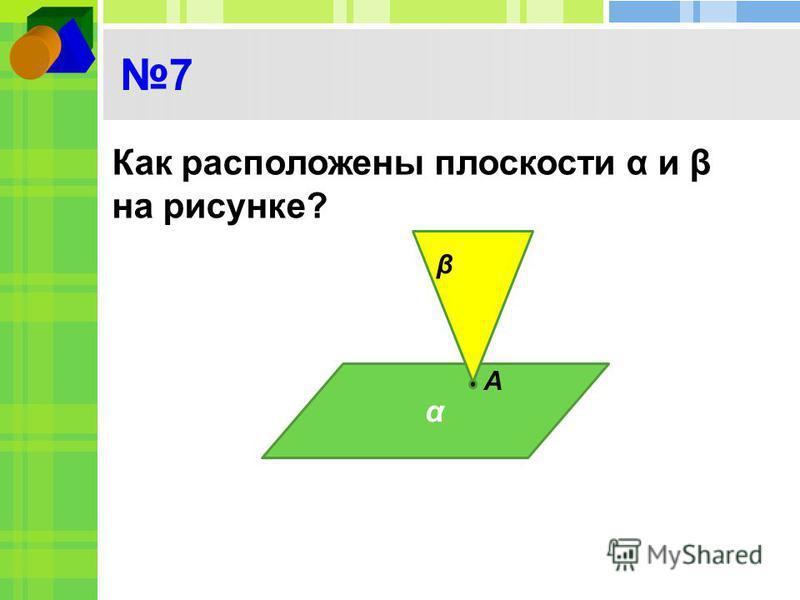 7 Как расположены плоскости α и β на рисунке? α β А