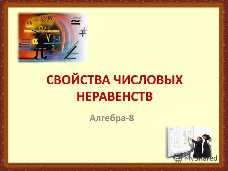 СВОЙСТВА ЧИСЛОВЫХ НЕРАВЕНСТВ Алгебра-8