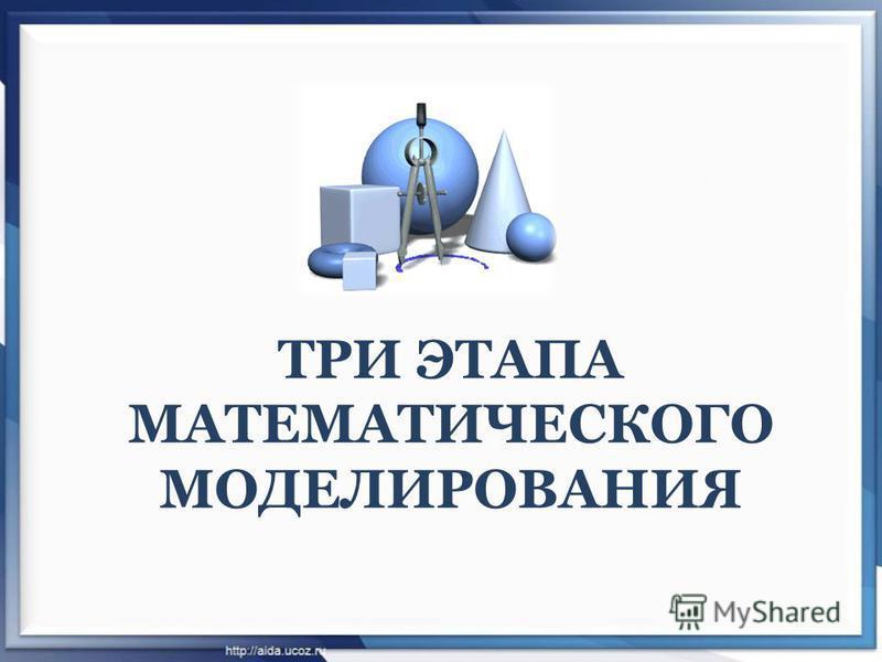 ТРИ ЭТАПА МАТЕМАТИЧЕСКОГО МОДЕЛИРОВАНИЯ