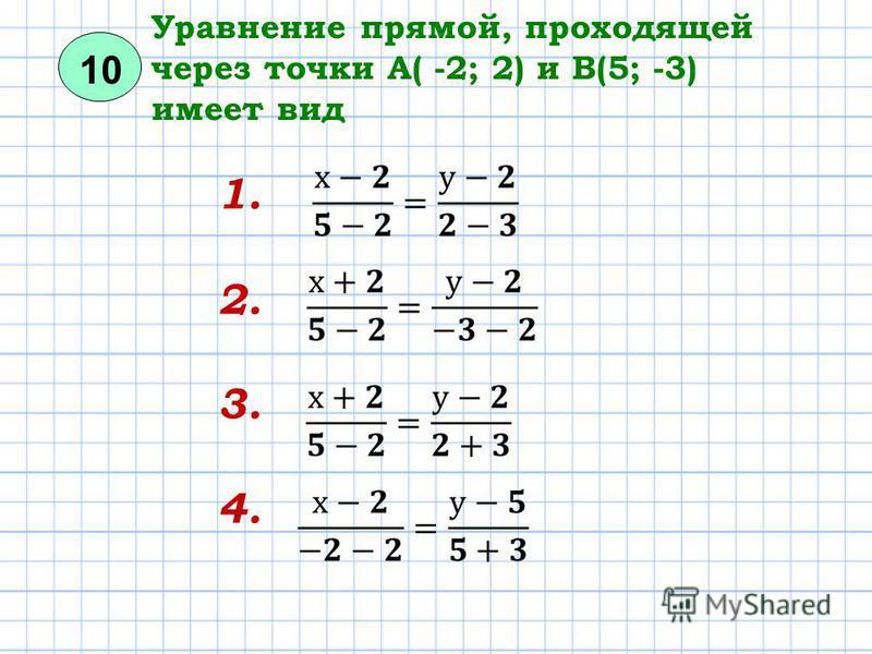 10 Уравнение прямой, проходящей через точки А( -2; 2) и В(5; -3) имеет вид 1. 2. 3. 4.