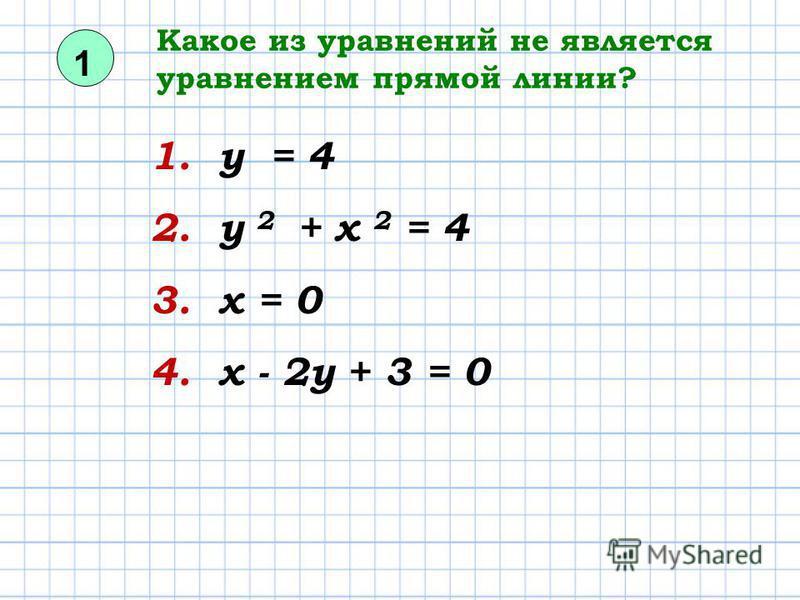 Какое из уравнений не является уравнением прямой линии? 1. у = 4 2. у 2 + х 2 = 4 3. х = 0 4. х - 2 у + 3 = 0 1