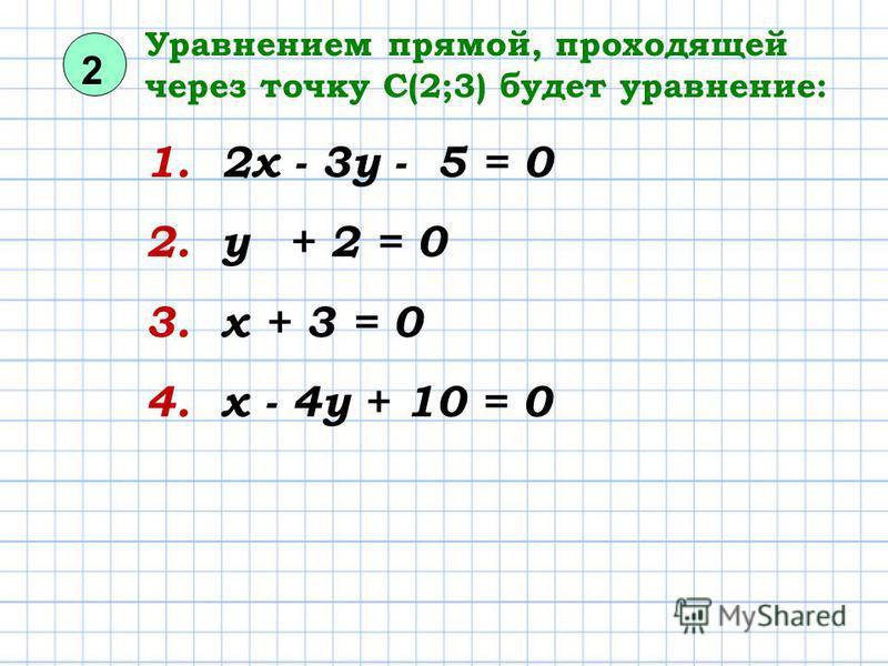 2 Уравнением прямой, проходящей через точку С(2;3) будет уравнение: 1. 2 х - 3 у - 5 = 0 2. у + 2 = 0 3. х + 3 = 0 4. х - 4 у + 10 = 0