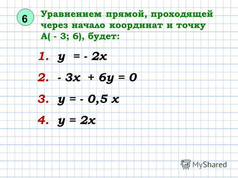 6 Уравнением прямой, проходящей через начало координат и точку А( - 3; 6), будет: 1. у = - 2 х 2. - 3 х + 6 у = 0 3. у = - 0,5 х 4. у = 2 х