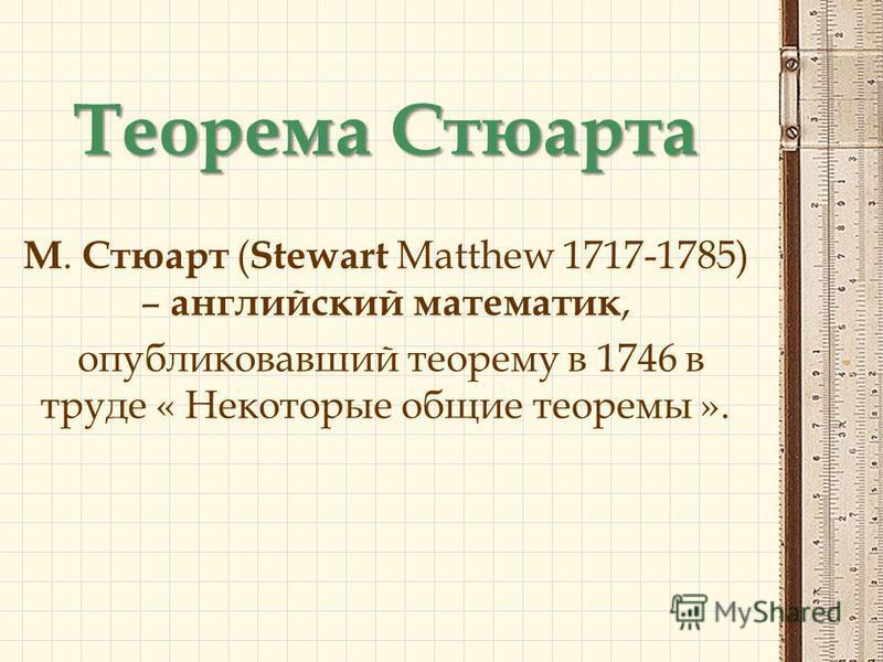 Теорема Стюарта М. Стюарт ( Stewart Matthew 1717-1785) – английский математик, опубликовавший теорему в 1746 в труде « Некоторые общие теоремы ».