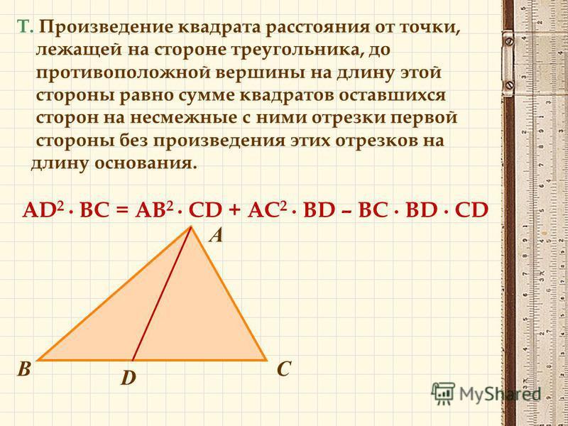 Т. Произведение квадрата расстояния от точки, лежащей на стороне треугольника, до противоположной вершины на длину этой стороны равно сумме квадратов оставшихся сторон на несмежные с ними отрезки первой стороны без произведения этих отрезков на длину