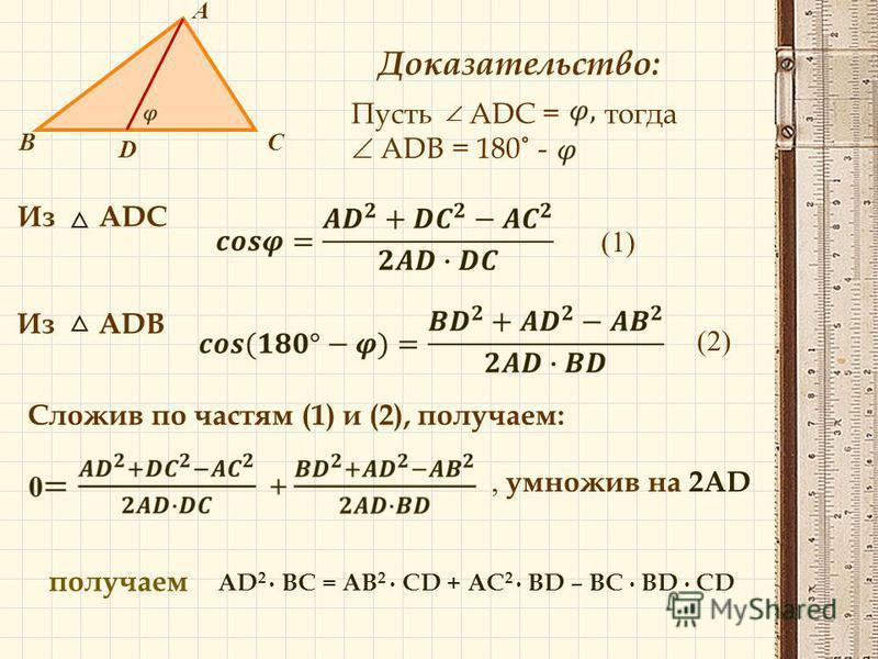 В А С D Доказательство: Пусть ADC = тогда ADB = 180˚ - Из ADC (1) Из ADB (2) Сложив по частям (1) и (2), получаем:, умножив на 2AD получаем AD 2 BC = AB 2 CD + AC 2 BD – BC BD CD