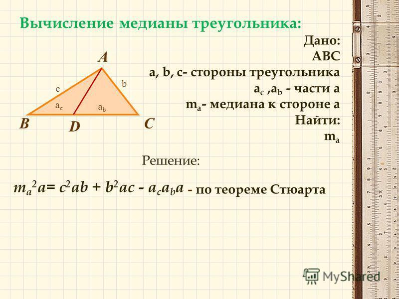 Вычисление медианы треугольника: Дано: ABC a, b, c- стороны треугольника a c,a b - части a m a - медиана к стороне a Найти: m a В А С D Решение: m a 2 a= c 2 ab + b 2 ac - a c a b a - по теореме Стюарта с b acac abab