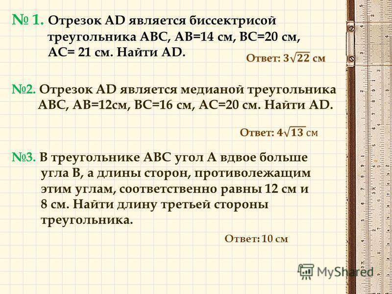 1. Отрезок AD является биссектрисой треугольника ABC, AB=14 см, BC=20 см, AC= 21 см. Найти AD. 2. Отрезок AD является медианой треугольника ABC, AB=12 см, BC=16 см, AC=20 см. Найти AD. 3. В треугольнике АВС угол А вдвое больше угла В, а длины сторон,