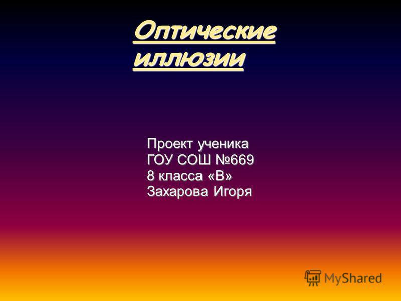 Оптические иллюзии Проект ученика ГОУ СОШ 669 8 класса «В» Захарова Игоря