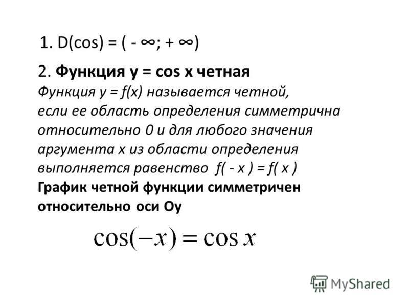 1. D(cos) = ( - ; + ) 2. Функция у = cos x четная Функция y = f(x) называется четной, если ее область определения симметрична относительно 0 и для любого значения аргумента х из области определения выполняется равенство f( - x ) = f( x ) График четно