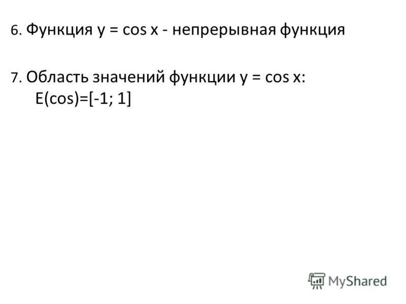 6. Функция y = cos x - непрерывная функция 7. Область значений функции y = cos x: Е(cos)=[-1; 1]