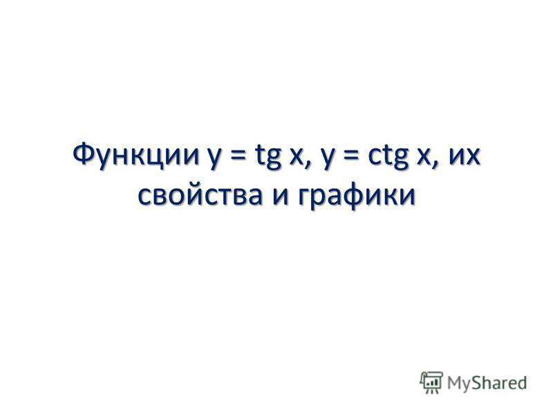 Функции y = tg x, y = ctg x, их свойства и графики