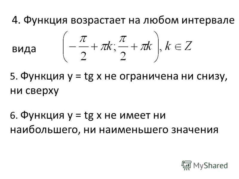 4. Функция возрастает на любом интервале вида 5. Функция y = tg x не ограничена ни снизу, ни сверху 6. Функция y = tg x не имеет ни наибольшего, ни наименьшего значения