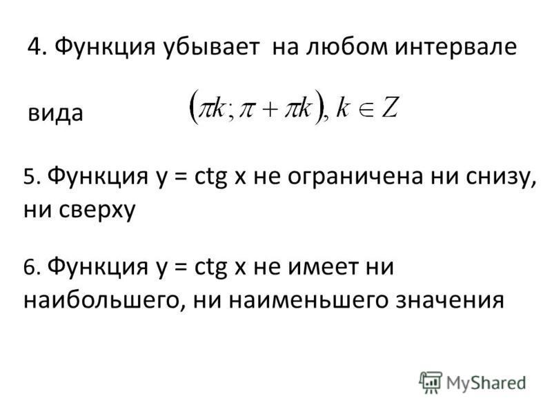 4. Функция убывает на любом интервале вида 5. Функция y = сtg x не ограничена ни снизу, ни сверху 6. Функция y = сtg x не имеет ни наибольшего, ни наименьшего значения
