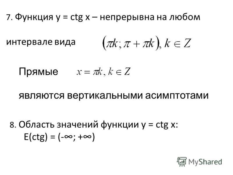 7. Функция y = сtg x – непрерывна на любом интервале вида 8. Область значений функции y = сtg x: Е(сtg) = (-; +) Прямые являются вертикальными асимптотами