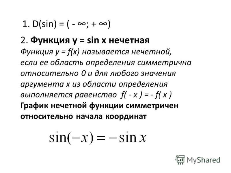 1. D(sin) = ( - ; + ) 2. Функция у = sin x нечетная Функция y = f(x) называется нечетной, если ее область определения симметрична относительно 0 и для любого значения аргумента х из области определения выполняется равенство f( - x ) = - f( x ) График