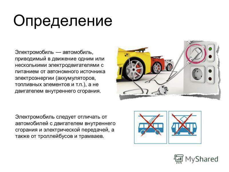 Определение Электромобиль следует отличать от автомобилей с двигателем внутреннего сгорания и электрической передачей, а также от троллейбусов и трамваев. Электромобиль автомобиль, приводимый в движение одним или несколькими электродвигателями с пита