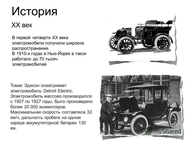 История В первой четверти XX века электромобили получили широкое распространение. В 1910-х годах в Нью-Йорке в такси работало до 70 тысяч электромобилей XX век Томас Эдисон осматривает электромобиль Detroit Electric. Электромобиль массово производилс