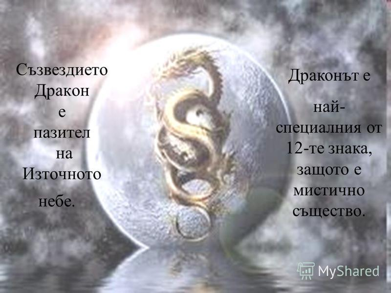 Съзвездието Дракон е пазител на Източното небе. Драконът е най- специалния от 12-те знака, защото е мистично същество.