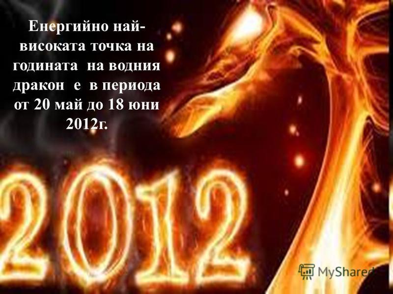 Енергийно най- високата точка на годината на водния дракон е в периода от 20 май до 18 юни 2012г.