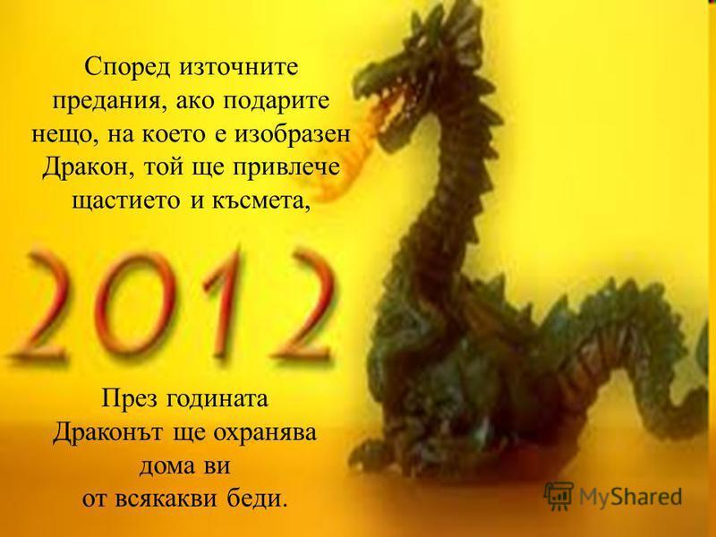 Според източните предания, ако подарите нещо, на което е изобразен Дракон, той ще привлече щастието и късмета, През годината Драконът ще охранява дома ви от всякакви беди.