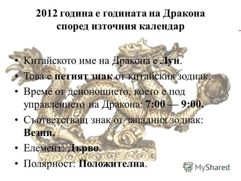 2012 година е годината на Дракона според източния календар Китайското име на Дракона е Лун. Това е петият знак от китайския зодиак. Време от денонощието, което е под управлението на Дракона: 7:00 9:00. Съответстващ знак от западния зодиак: Везни. Еле