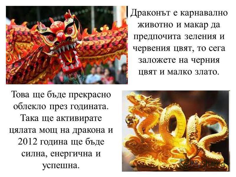 Драконът е карнавално животно и макар да предпочита зеления и червения цвят, то сега заложете на черния цвят и малко злато. Това ще бъде прекрасно облекло през годината. Така ще активирате цялата мощ на дракона и 2012 година ще бъде силна, енергична