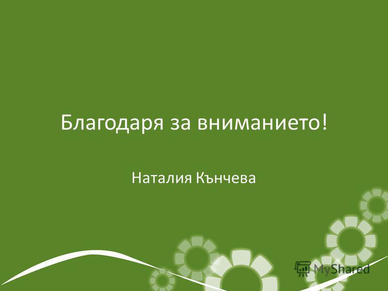 Благодаря за вниманието! Наталия Кънчева